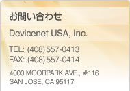 Inquiry Devicenet USA, Inc. TEL: (408)557-0413 FAX: (408)557-0414 4000 MOORPARK AVE.,  #116 SAN JOSE, CA 95117